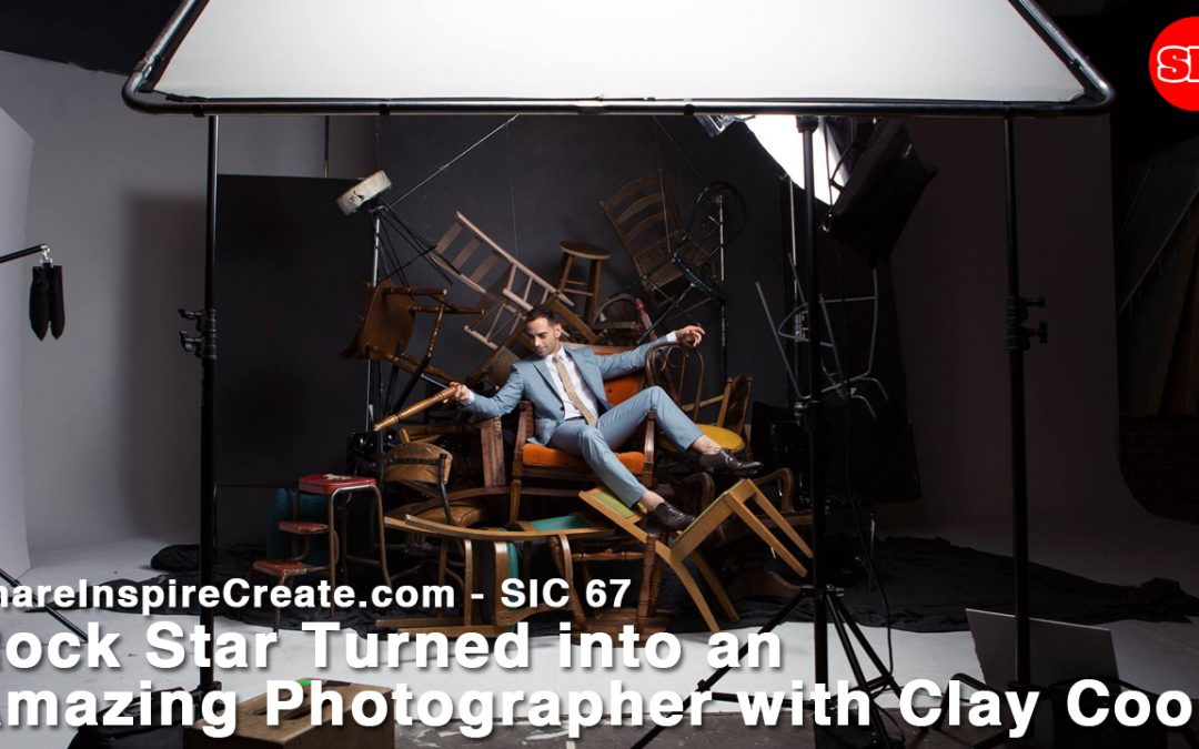 SIC 67 – Rock Star Turned into an Amazing Photographer with Clay Cook